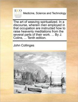 The art of weaving spiritualized. In a discourse, wherein men employed in that occupation are instructed how to raise heavenly meditations from the several parts of their work. ... By J. Colins, ... Tenth edition.