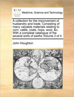 A Collection For The Improvement Of Husbandry And Trade. Consisting Of Many Valuable Materials Relating To Corn, Cattle, Coals, Hops, Wool, &C. With A Compleat Catalogue Of The Several Sorts Of Earths Volume 3 Of 4