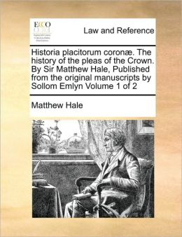Historia Placitorum Coron . The History Of The Pleas Of The Crown. By Sir Matthew Hale, Published From The Original Manuscripts By Sollom Emlyn Volume 1 Of 2