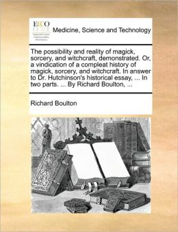 The Possibility And Reality Of Magick, Sorcery, And Witchcraft, Demonstrated. Or, A Vindication Of A Compleat History Of Magick, Sorcery, And Witchcraft. In Answer To Dr. Hutchinson's Historical Essay, ... In Two Parts. ... By Richard Boulton, ...