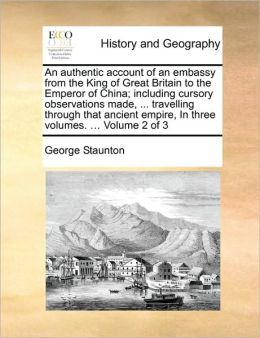 An authentic account of an embassy from the King of Great Britain to the Emperor of China; including cursory observations made, ... travelling through that ancient empire, In three volumes. ... Volume 2 of 3