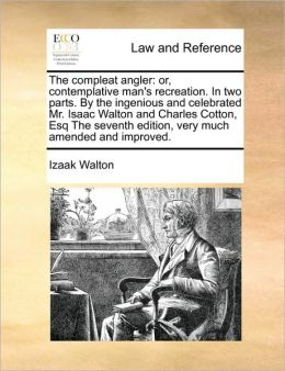 The compleat angler: or, contemplative man's recreation. In two parts. By the ingenious and celebrated Mr. Isaac Walton and Charles Cotton, Esq The seventh edition, very much amended and improved.