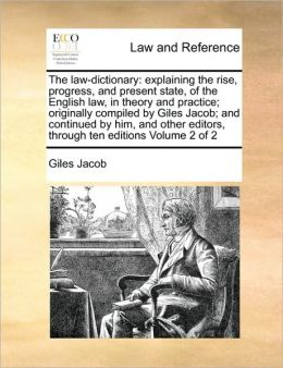 The law-dictionary: explaining the rise, progress, and present state, of the English law, in theory and practice; originally compiled by Giles Jacob; and continued by him, and other editors, through ten editions Volume 2 of 2