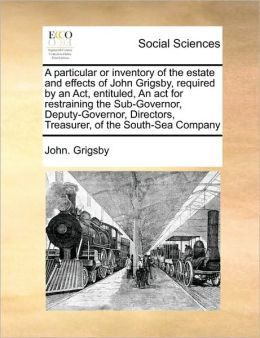 A particular or inventory of the estate and effects of John Grigsby, required by an Act, entituled, An act for restraining the Sub-Governor, Deputy-Governor, Directors, Treasurer, of the South-Sea Company