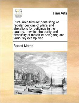 Rural architecture: consisting of regular designs of plans and elevations for buildings in the country. In which the purity and simplicity of the art of designing are variously exemplified