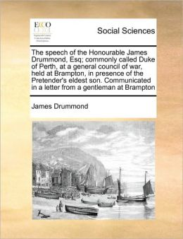 The speech of the Honourable James Drummond, Esq; commonly called Duke of Perth, at a general council of war, held at Brampton, in presence of the Pretender's eldest son. Communicated in a letter from a gentleman at Brampton
