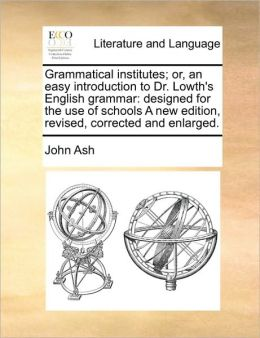 Grammatical institutes; or, an easy introduction to Dr. Lowth's English grammar: designed for the use of schools A new edition, revised, corrected and enlarged.