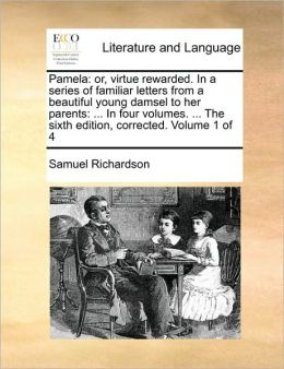 Pamela: or, virtue rewarded. In a series of familiar letters from a beautiful young damsel to her parents: ... In four volumes. ... The sixth edition, corrected. Volume 1 of 4