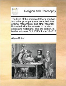 The lives of the primitive fathers, martyrs, and other principal saints compiled from original monuments, and other records: illustrated with the remarks of modern critics and historians. The 3rd edition. In twelve volumes. Vol. VIII Volume 10 of 12