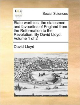 State-worthies: the statesmen and favourites of England from the Reformation to the Revolution. By David Lloyd. Volume 1 of 2