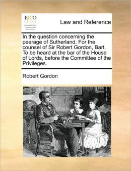 In the question concerning the peerage of Sutherland. For the counsel of Sir Robert Gordon, Bart. To be heard at the bar of the House of Lords, before the Committee of the Privileges.