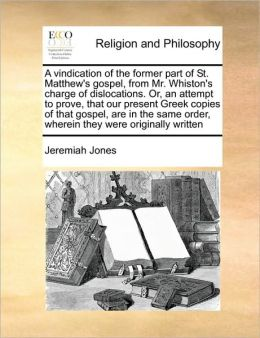 A vindication of the former part of St. Matthew's gospel, from Mr. Whiston's charge of dislocations. Or, an attempt to prove, that our present Greek copies of that gospel, are in the same order, wherein they were originally written