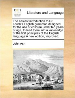 The easiest introduction to Dr. Lowth's English grammar, designed for the use of children under ten years of age, to lead them into a knowledge of the first principles of the English language A new edition, improved.