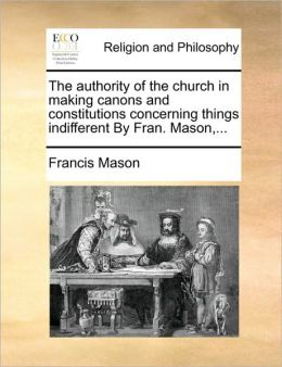 The authority of the church in making canons and constitutions concerning things indifferent By Fran. Mason,...