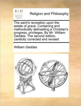 The saint's recreation upon the estate of grace. Containing and methodically delineating a Christian's progress, privileges, By Mr. William Geddes, The second edition, carefully corrected and revised