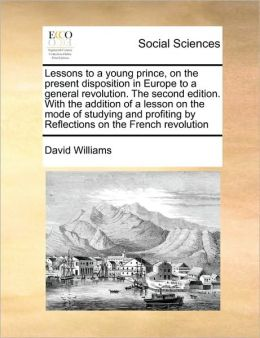 Lessons to a young prince, on the present disposition in Europe to a general revolution. The second edition. With the addition of a lesson on the mode of studying and profiting by Reflections on the French revolution