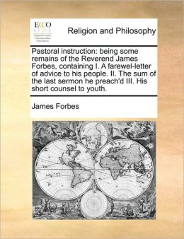 Pastoral instruction: being some remains of the Reverend James Forbes, containing I. A farewel-letter of advice to his people. II. The sum of the last sermon he preach'd III. His short counsel to youth.
