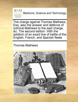 The charge against Thomas Mathews, Esq; also the answer and defence of Admiral Mathews to the said charge, &c. The second edition. With the addition of an exact line of battle of the English, French, and Spanish fleets