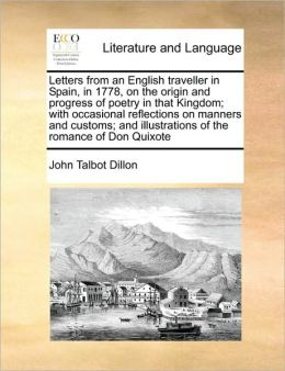 Letters from an English traveller in Spain, in 1778, on the origin and progress of poetry in that Kingdom; with occasional reflections on manners and customs; and illustrations of the romance of Don Quixote