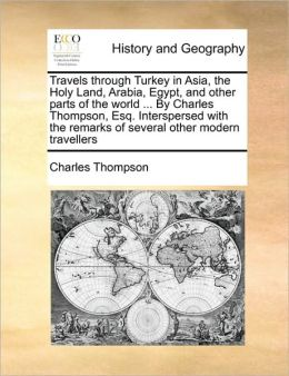Travels through Turkey in Asia, the Holy Land, Arabia, Egypt, and other parts of the world ... By Charles Thompson, Esq. Interspersed with the remarks of several other modern travellers