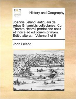 Joannis Lelandi antiquarii de rebus Britannicis collectanea. Cum Thom Hearnii pr fatione notis et indice ad editionem primam. Editio altera.... Volume 5 of 6