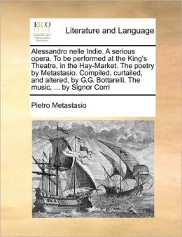 Alessandro nelle Indie. A serious opera. To be performed at the King's Theatre, in the Hay-Market. The poetry by Metastasio. Compiled, curtailed, and altered, by G.G. Bottarelli. The music, ... by Signor Corri