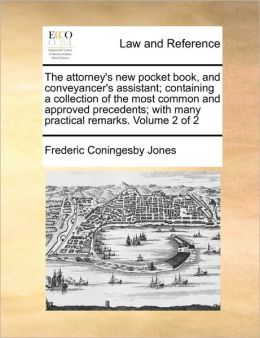 The attorney's new pocket book, and conveyancer's assistant; containing a collection of the most common and approved precedents; with many practical remarks. Volume 2 of 2