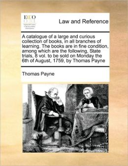 A catalogue of a large and curious collection of books, in all branches of learning. The books are in fine condition, among which are the following, State trials, 8 vol. to be sold on Monday the 6th of August, 1759, by Thomas Payne