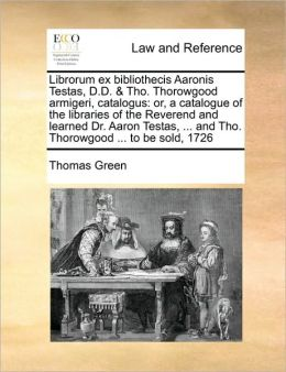 Librorum ex bibliothecis Aaronis Testas, D.D. & Tho. Thorowgood armigeri, catalogus: or, a catalogue of the libraries of the Reverend and learned Dr. Aaron Testas, ... and Tho. Thorowgood ... to be sold, 1726