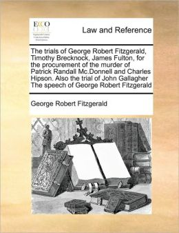 The trials of George Robert Fitzgerald, Timothy Brecknock, James Fulton, for the procurement of the murder of Patrick Randall Mc.Donnell and Charles Hipson. Also the trial of John Gallagher The speech of George Robert Fitzgerald
