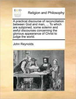 A practical discourse of reconciliation between God and man, ... To which are subjoined, some solemn and awful discourses concerning the glorious appearance of Christ to judge the world.