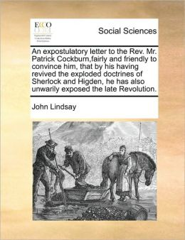 An expostulatory letter to the Rev. Mr. Patrick Cockburn,fairly and friendly to convince him, that by his having revived the exploded doctrines of Sherlock and Higden, he has also unwarily exposed the late Revolution.
