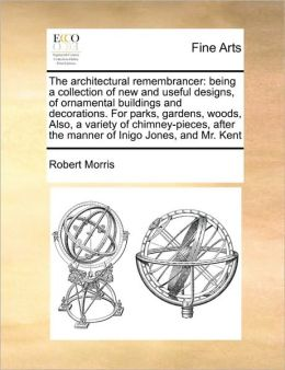 The architectural remembrancer: being a collection of new and useful designs, of ornamental buildings and decorations. For parks, gardens, woods, Also, a variety of chimney-pieces, after the manner of Inigo Jones, and Mr. Kent