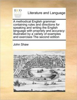 A methodical English grammar: containing rules and directions for speaking and writing the English language with propriety and accuracy: illustrated by a variety of examples and exercises The second edition