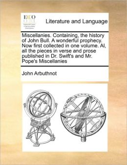 Miscellanies. Containing, the history of John Bull. A wonderful prophecy. Now first collected in one volume. Al, all the pieces in verse and prose published in Dr. Swift's and Mr. Pope's Miscellanies