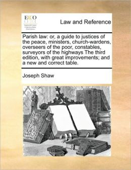Parish law: or, a guide to justices of the peace, ministers, church-wardens, overseers of the poor, constables, surveyors of the highways The third edition, with great improvements; and a new and correct table.