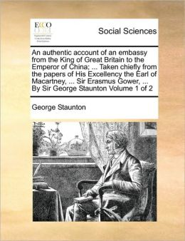 An authentic account of an embassy from the King of Great Britain to the Emperor of China; ... Taken chiefly from the papers of His Excellency the Earl of Macartney, ... Sir Erasmus Gower, ... By Sir George Staunton Volume 1 of 2