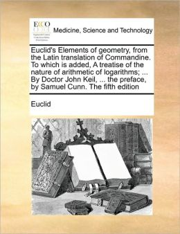 Euclid's Elements of geometry, from the Latin translation of Commandine. To which is added, A treatise of the nature of arithmetic of logarithms; ... By Doctor John Keil, ... the preface, by Samuel Cunn. The fifth edition
