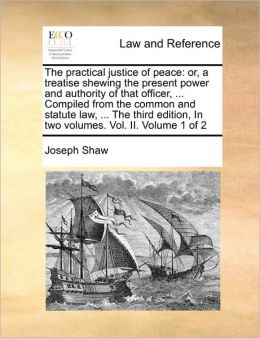 The practical justice of peace: or, a treatise shewing the present power and authority of that officer, ... Compiled from the common and statute law, ... The third edition, In two volumes. Vol. II. Volume 1 of 2