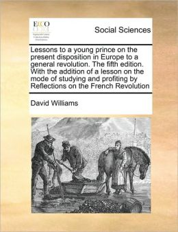 Lessons to a young prince on the present disposition in Europe to a general revolution. The fifth edition. With the addition of a lesson on the mode of studying and profiting by Reflections on the French Revolution
