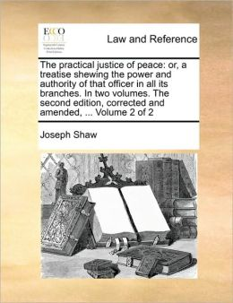 The practical justice of peace: or, a treatise shewing the power and authority of that officer in all its branches. In two volumes. The second edition, corrected and amended, ... Volume 2 of 2