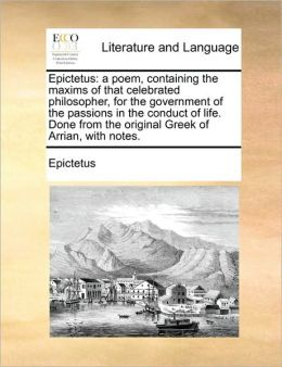 Epictetus: a poem, containing the maxims of that celebrated philosopher, for the government of the passions in the conduct of life. Done from the original Greek of Arrian, with notes.