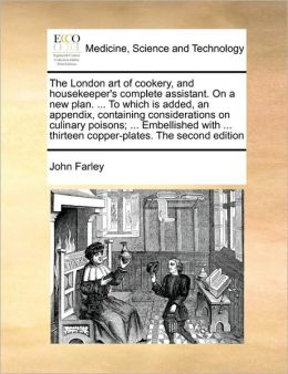 The London art of cookery, and housekeeper's complete assistant. On a new plan. ... To which is added, an appendix, containing considerations on culinary poisons; ... Embellished with ... thirteen copper-plates. The second edition