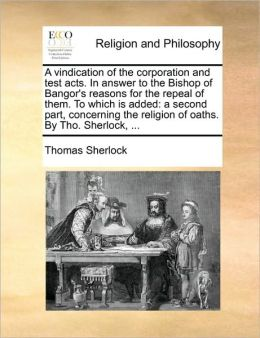 A vindication of the corporation and test acts. In answer to the Bishop of Bangor's reasons for the repeal of them. To which is added: a second part, concerning the religion of oaths. By Tho. Sherlock, ...