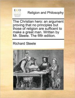 The Christian hero: an argument proving that no principles but those of religion are sufficent to make a great man. Written by Mr. Steele. The fifth edition.
