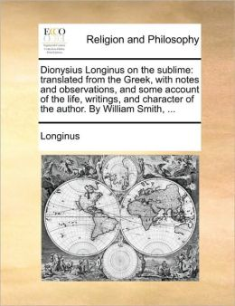 Dionysius Longinus on the sublime: translated from the Greek, with notes and observations, and some account of the life, writings, and character of the author. By William Smith, ...