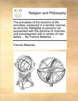 The principles of the doctrine of life-annuities; explained in a familiar manner, so as to be intelligible to persons not acquainted with the doctrine of chances; and accompanied with a variety of new tables ... By Francis Maseres, ...