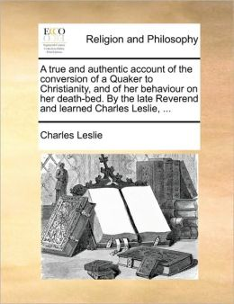 A true and authentic account of the conversion of a Quaker to Christianity, and of her behaviour on her death-bed. By the late Reverend and learned Charles Leslie, ...