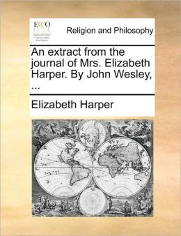 An extract from the journal of Mrs. Elizabeth Harper. By John Wesley, ...