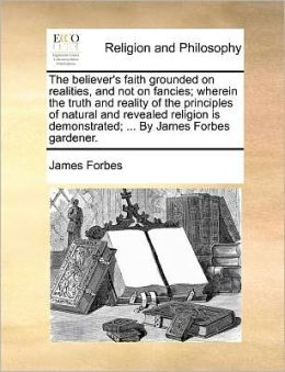 The believer's faith grounded on realities, and not on fancies; wherein the truth and reality of the principles of natural and revealed religion is demonstrated; ... By James Forbes gardener.